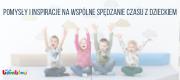 Pomysły i inspiracje na wspólne spędzanie czasu z dzieckiem